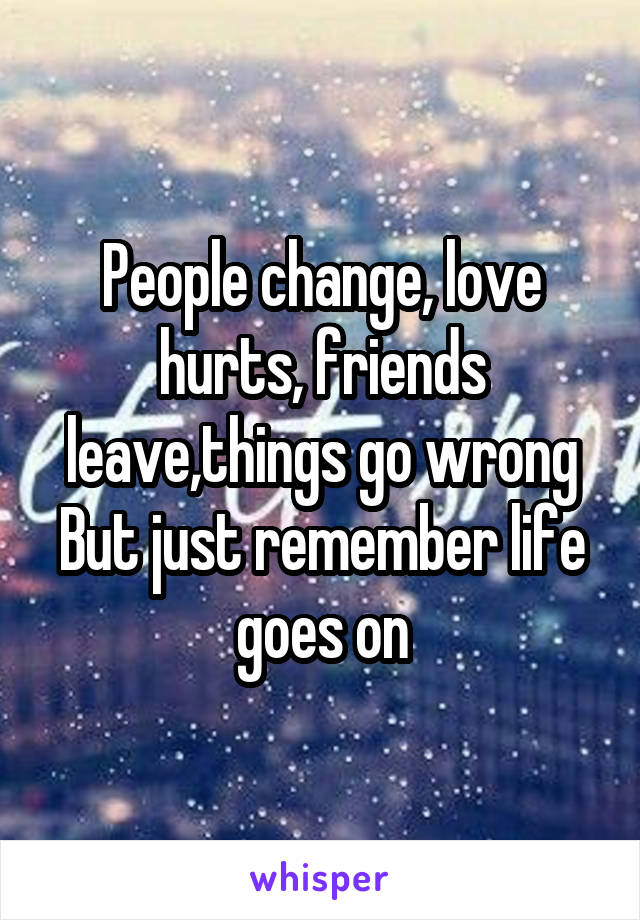 People change, love hurts, friends leave,things go wrong But just remember life goes on