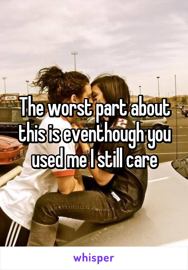The worst part about this is eventhough you used me I still care