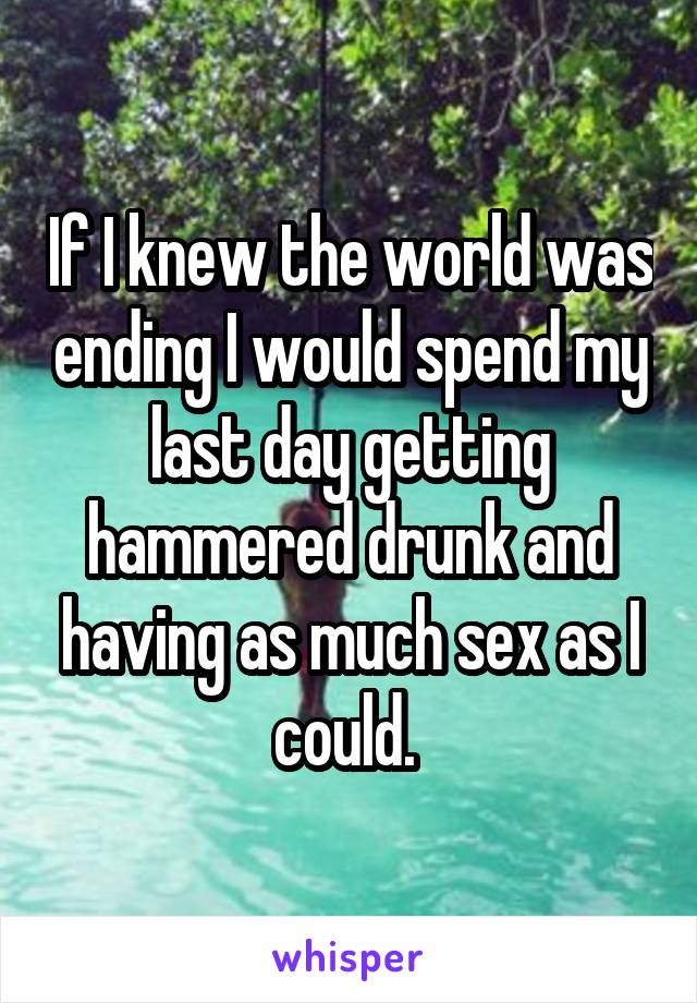 If I knew the world was ending I would spend my last day getting hammered drunk and having as much sex as I could.