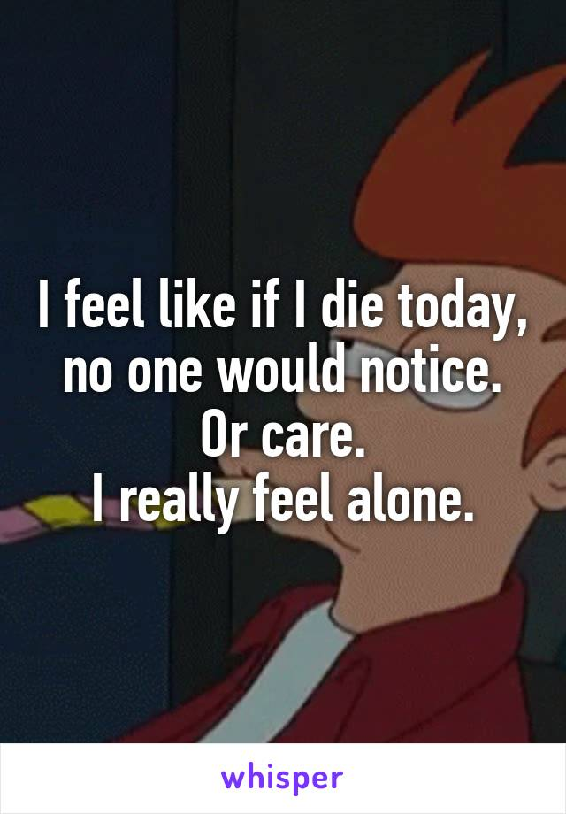 I feel like if I die today, no one would notice. Or care. I really feel alone.