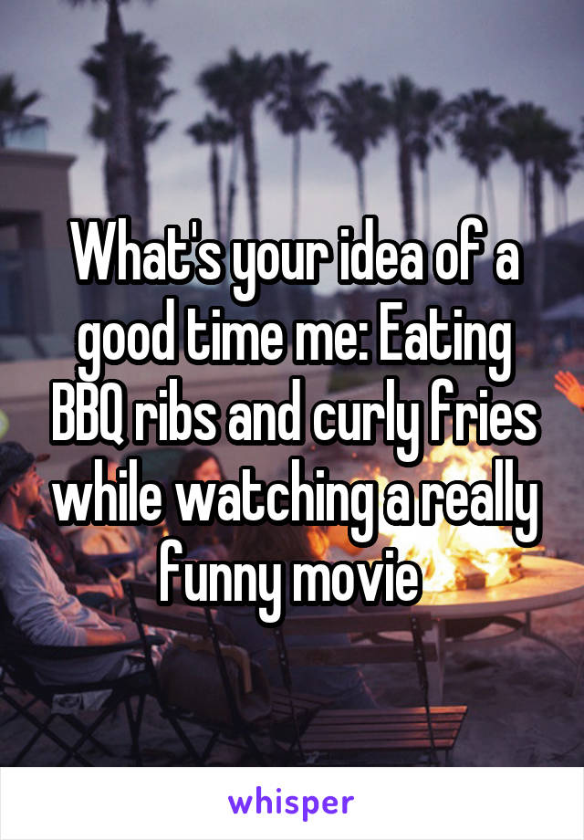 What's your idea of a good time me: Eating BBQ ribs and curly fries while watching a really funny movie