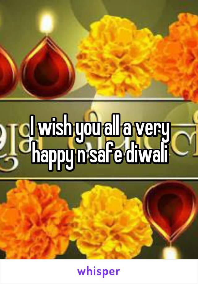 I wish you all a very happy n safe diwali
