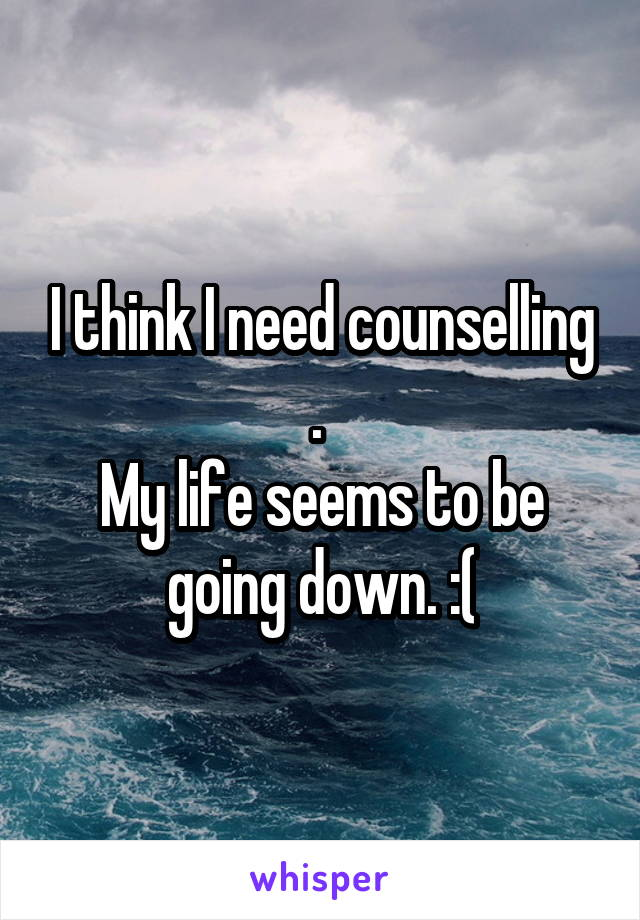 I think I need counselling .  My life seems to be going down. :(