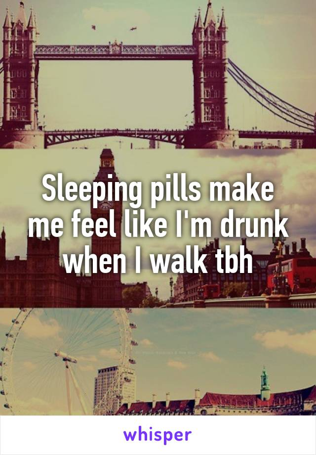 Sleeping pills make me feel like I'm drunk when I walk tbh