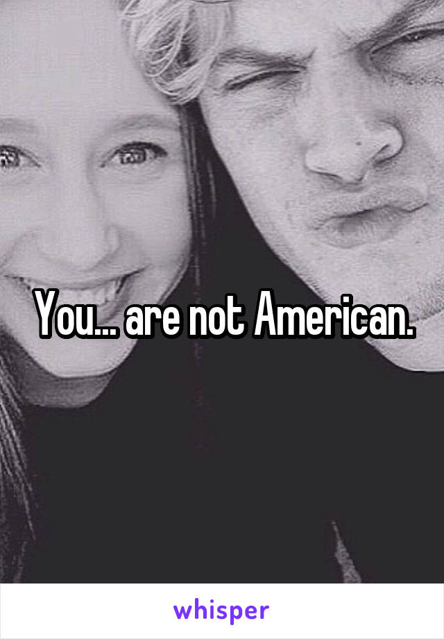 You... are not American.