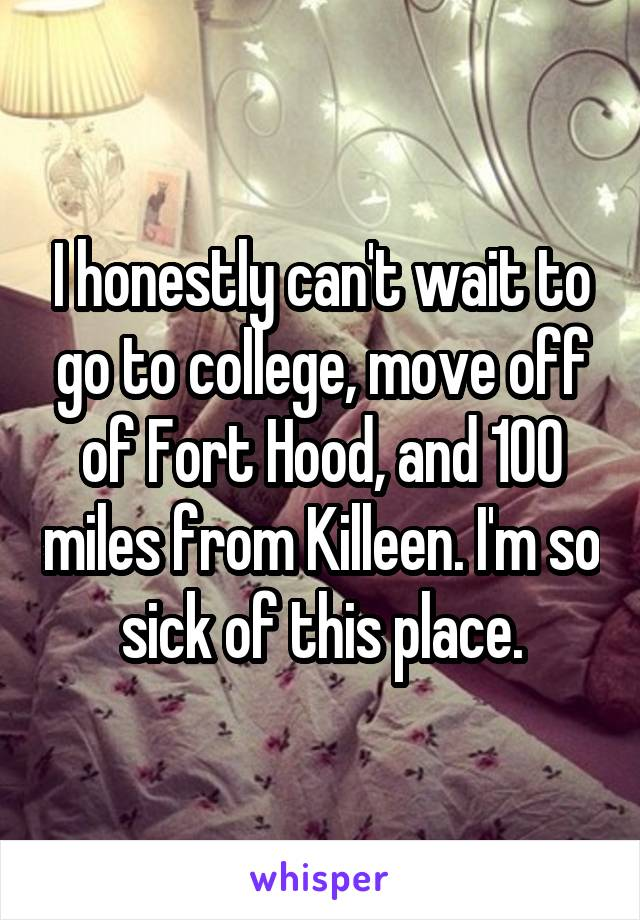 I honestly can't wait to go to college, move off of Fort Hood, and 100 miles from Killeen. I'm so sick of this place.