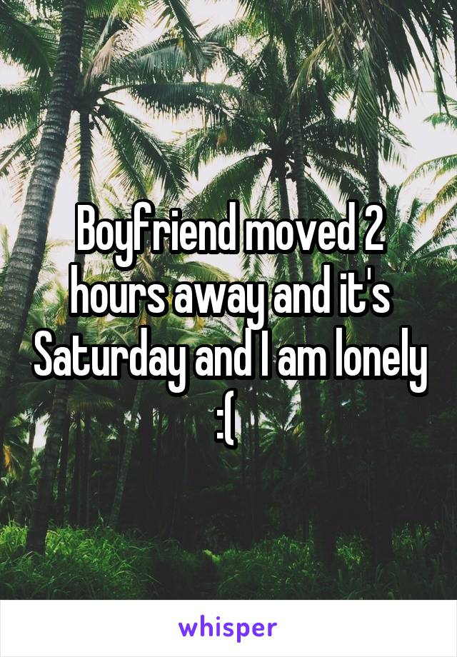 Boyfriend moved 2 hours away and it's Saturday and I am lonely :(