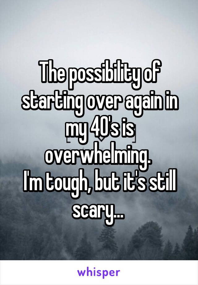 The possibility of starting over again in my 40's is overwhelming.  I'm tough, but it's still scary...