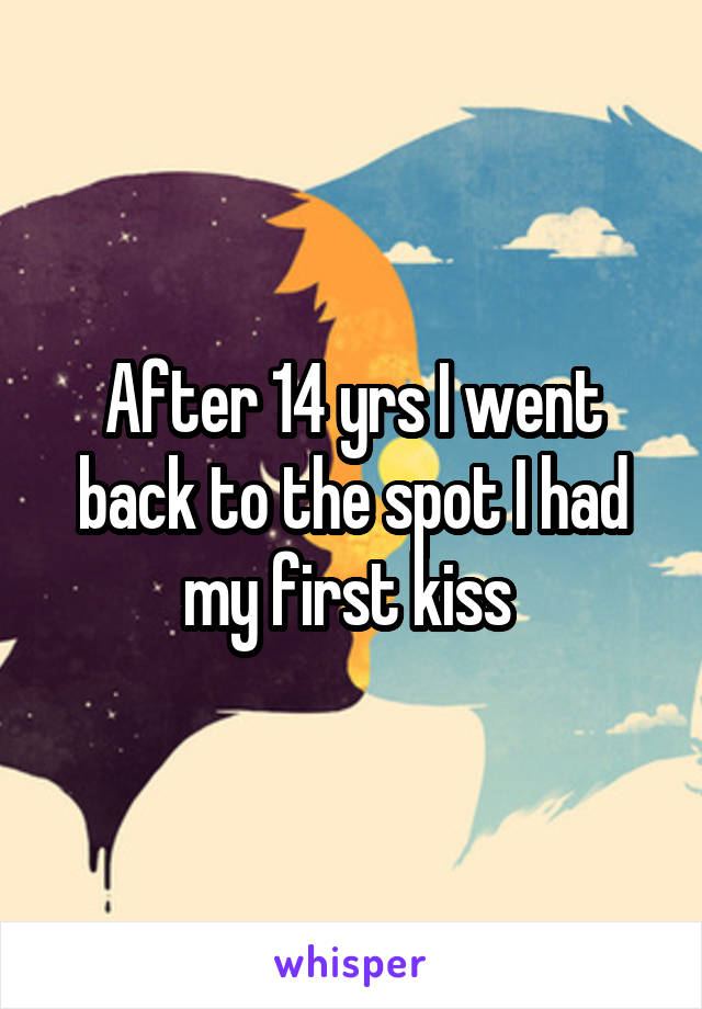 After 14 yrs I went back to the spot I had my first kiss
