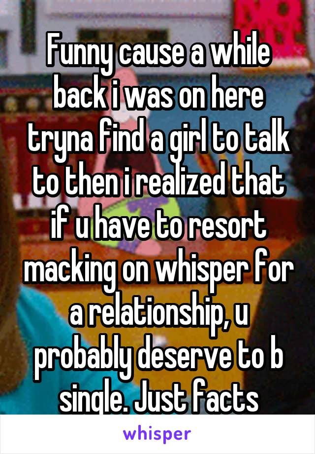 Funny cause a while back i was on here tryna find a girl to talk to then i realized that if u have to resort macking on whisper for a relationship, u probably deserve to b single. Just facts