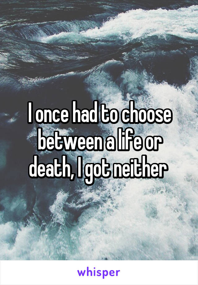 I once had to choose between a life or death, I got neither