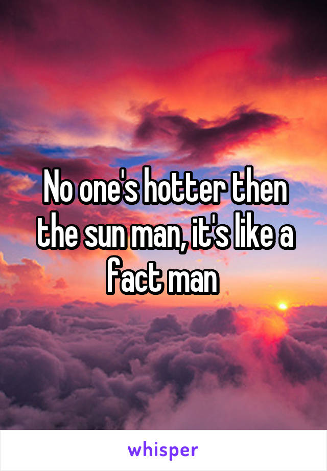 No one's hotter then the sun man, it's like a fact man