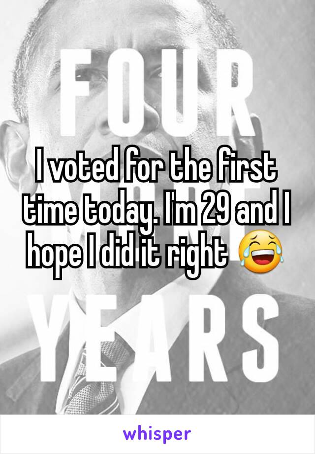 I voted for the first time today. I'm 29 and I hope I did it right 😂