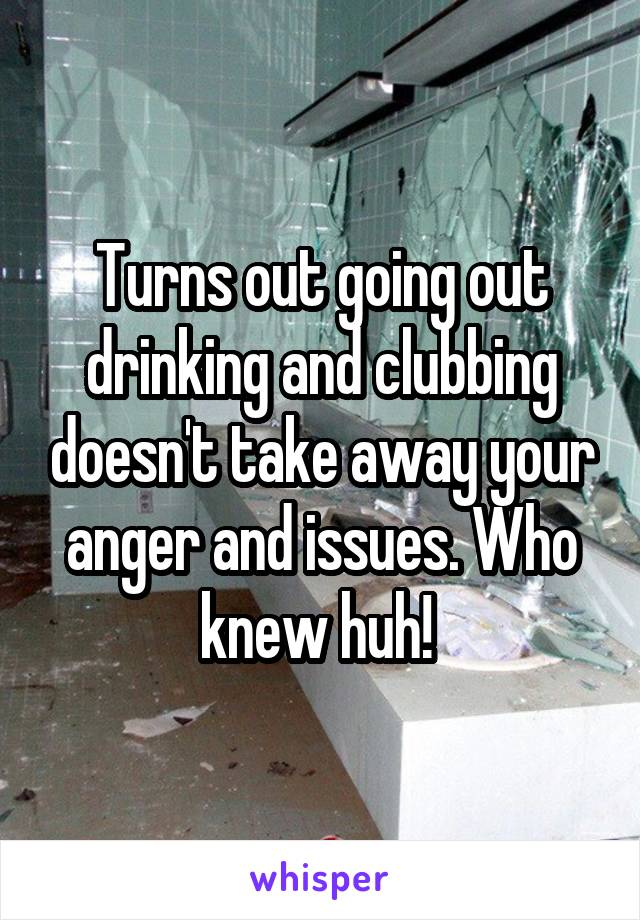 Turns out going out drinking and clubbing doesn't take away your anger and issues. Who knew huh!