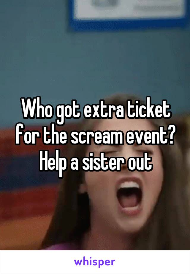 Who got extra ticket for the scream event? Help a sister out