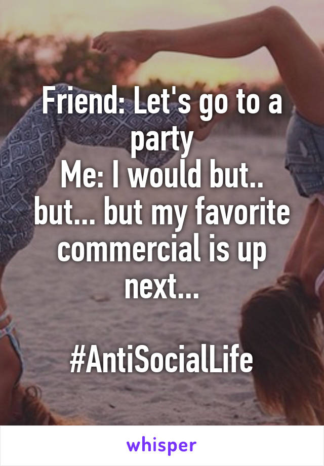 Friend: Let's go to a party Me: I would but.. but... but my favorite commercial is up next...  #AntiSocialLife