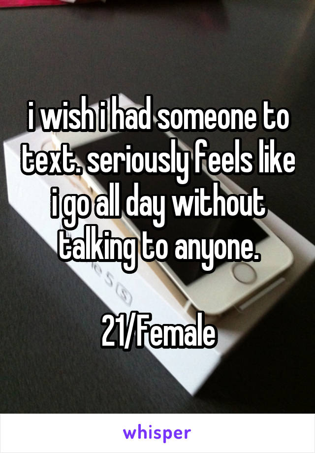 i wish i had someone to text. seriously feels like i go all day without talking to anyone.  21/Female