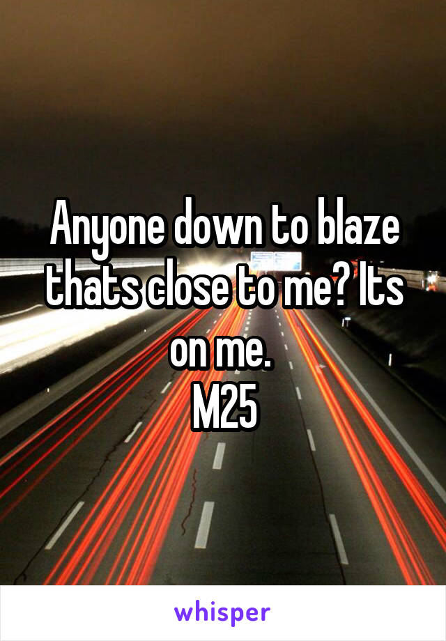 Anyone down to blaze thats close to me? Its on me.  M25