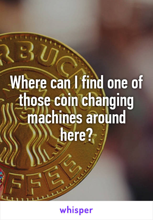 Where can I find one of those coin changing machines around here?