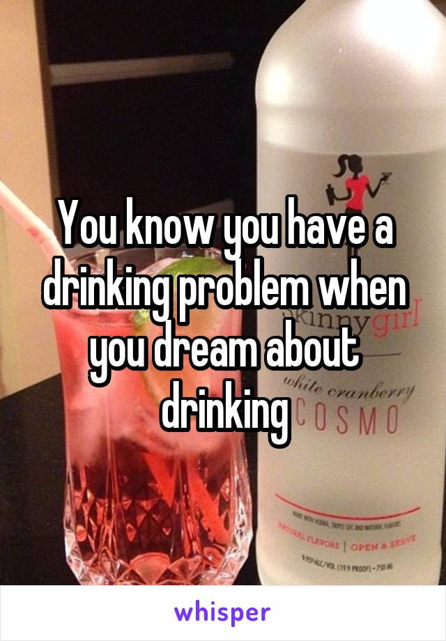 You know you have a drinking problem when you dream about drinking