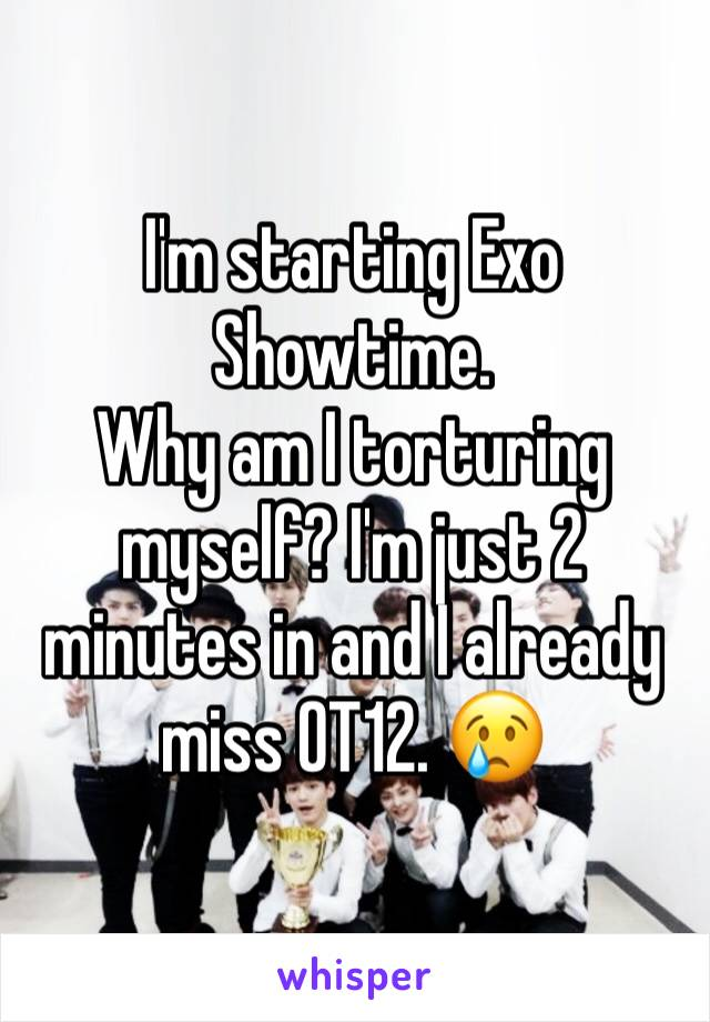 I'm starting Exo Showtime. Why am I torturing myself? I'm just 2 minutes in and I already miss OT12. 😢