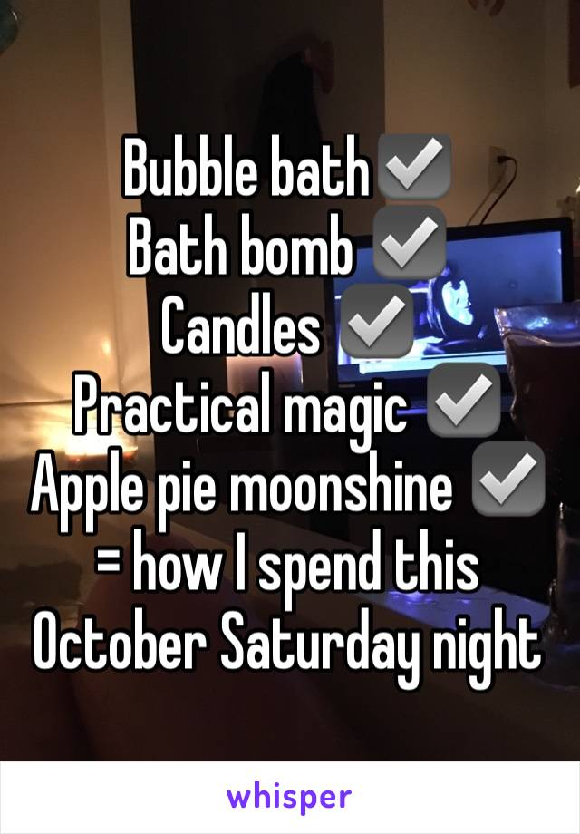 Bubble bath☑️  Bath bomb ☑️ Candles ☑️ Practical magic ☑️ Apple pie moonshine ☑️ = how I spend this October Saturday night