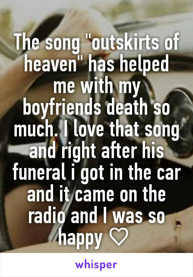 "The song ""outskirts of heaven"" has helped me with my boyfriends death so much. I love that song and right after his funeral i got in the car and it came on the radio and I was so happy ♡"