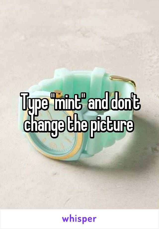 """Type """"mint"""" and don't change the picture"""