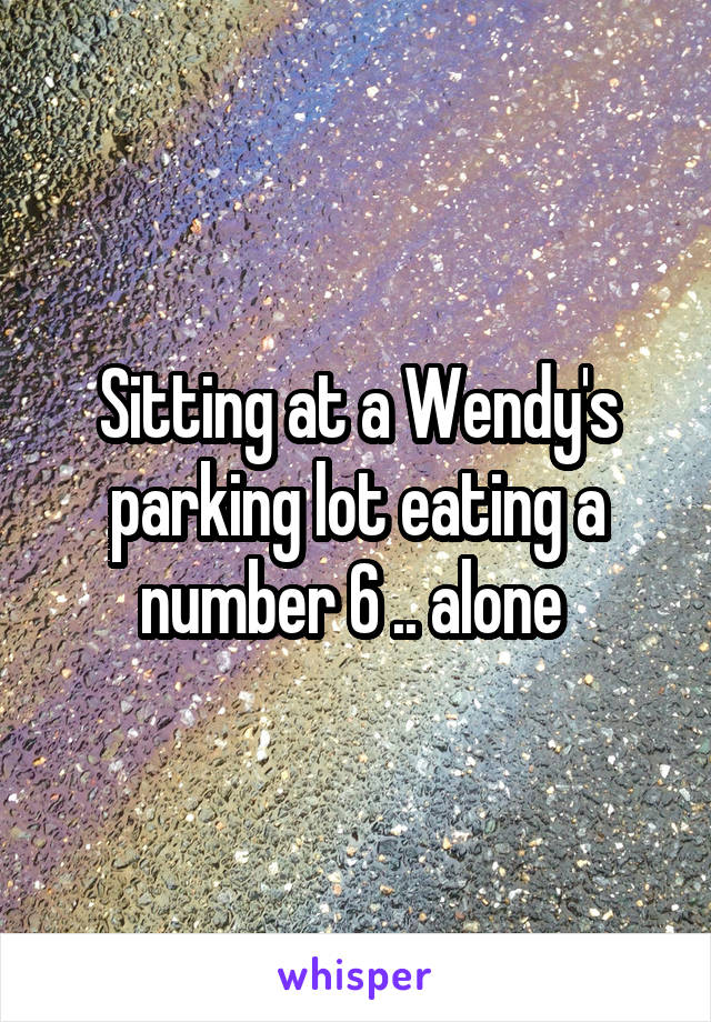 Sitting at a Wendy's parking lot eating a number 6 .. alone