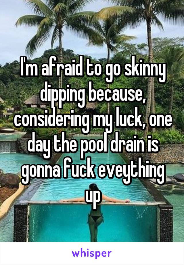 I'm afraid to go skinny dipping because, considering my luck, one day the pool drain is gonna fuck eveything up