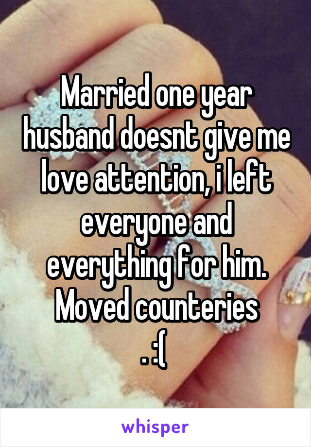 Married one year husband doesnt give me love attention, i left everyone and everything for him. Moved counteries . :(