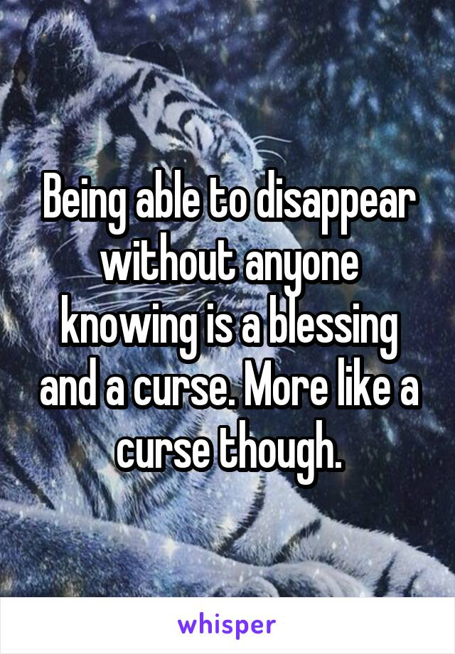 Being able to disappear without anyone knowing is a blessing and a curse. More like a curse though.