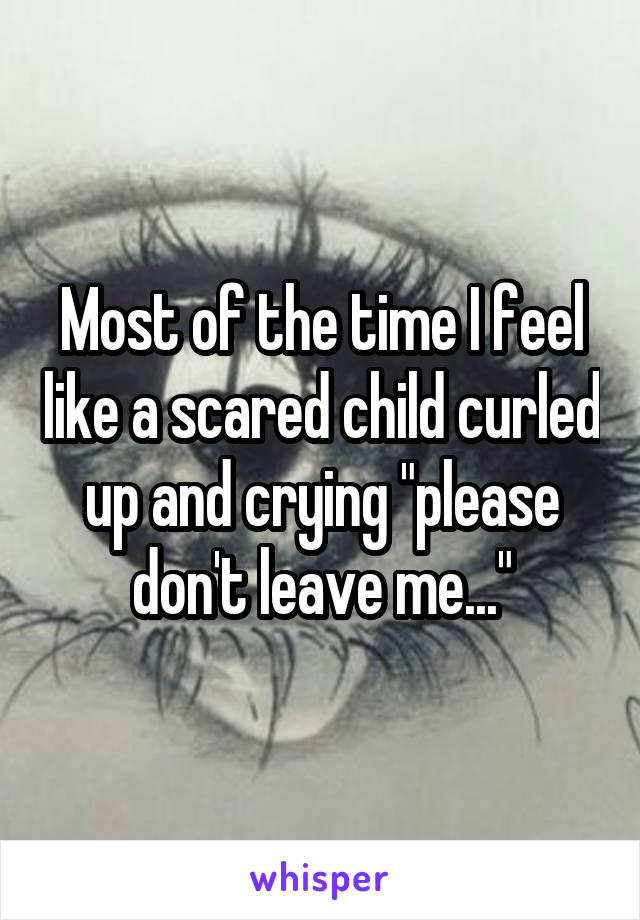 """Most of the time I feel like a scared child curled up and crying """"please don't leave me..."""""""