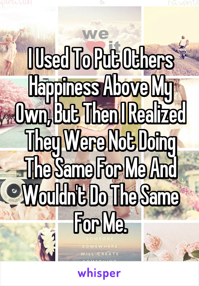 I Used To Put Others Happiness Above My Own, But Then I Realized They Were Not Doing The Same For Me And Wouldn't Do The Same For Me.