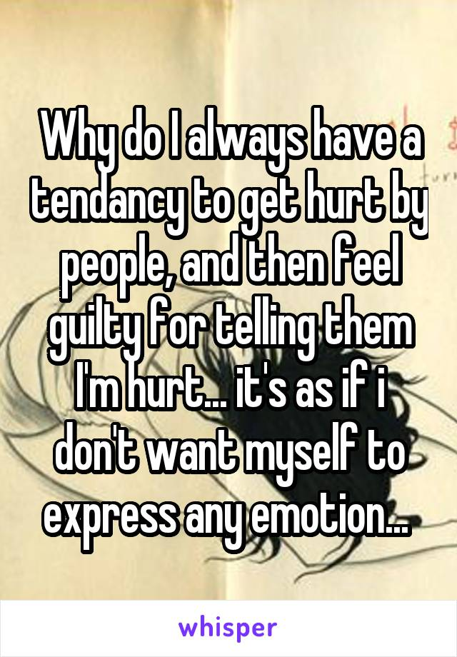 Why do I always have a tendancy to get hurt by people, and then feel guilty for telling them I'm hurt... it's as if i don't want myself to express any emotion...