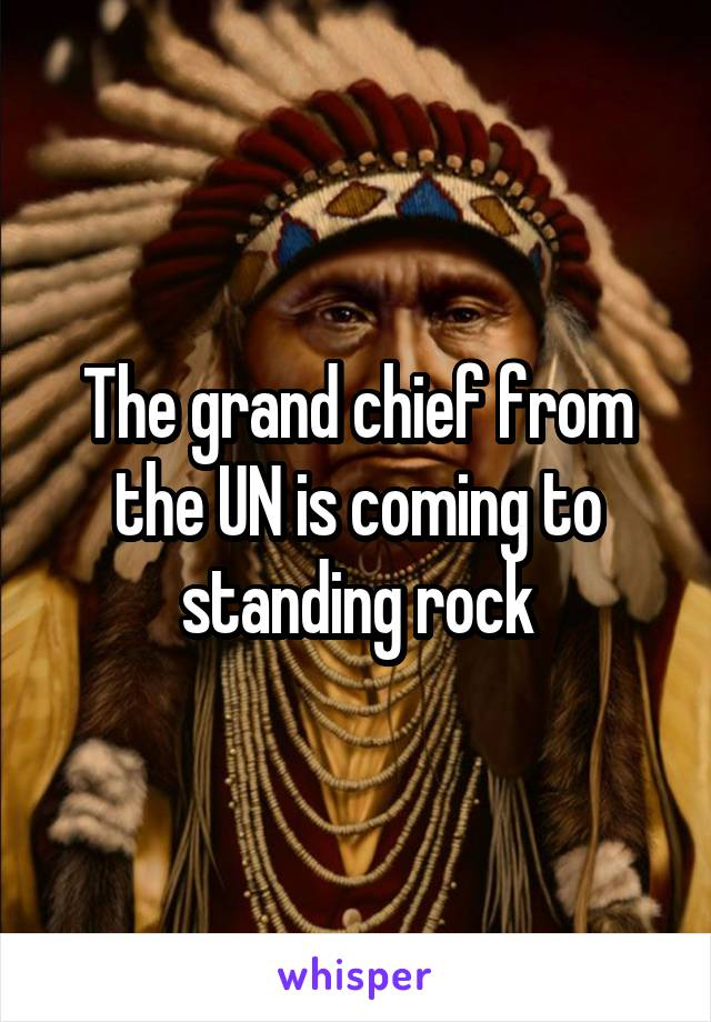 The grand chief from the UN is coming to standing rock