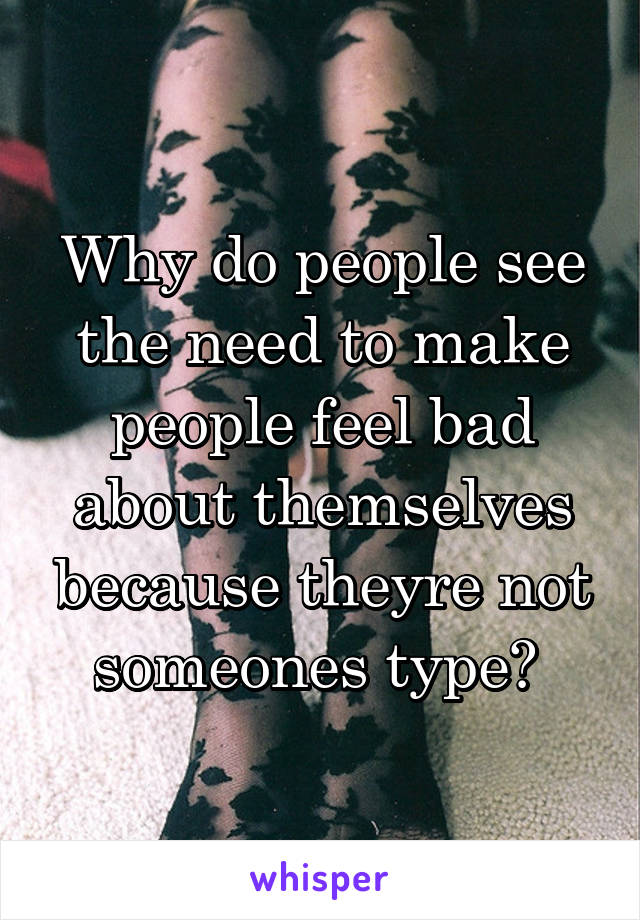 Why do people see the need to make people feel bad about themselves because theyre not someones type?
