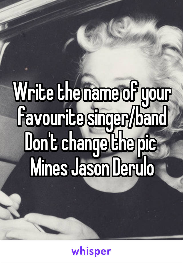 Write the name of your favourite singer/band Don't change the pic  Mines Jason Derulo