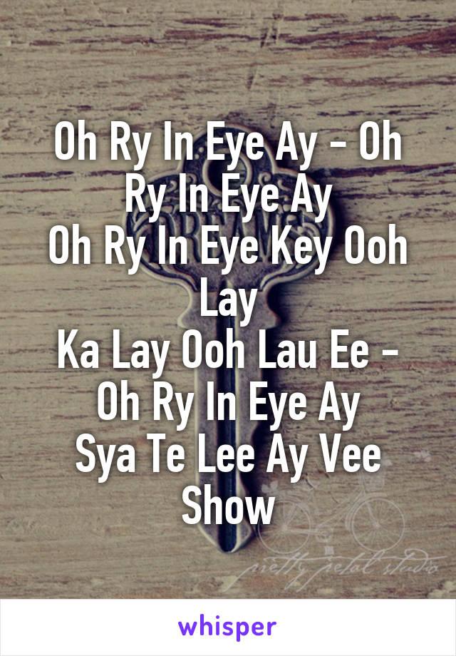 Oh Ry In Eye Ay - Oh Ry In Eye Ay Oh Ry In Eye Key Ooh Lay Ka Lay Ooh Lau Ee - Oh Ry In Eye Ay Sya Te Lee Ay Vee Show