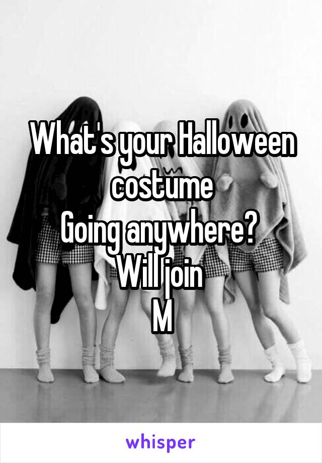 What's your Halloween costume Going anywhere?  Will join  M