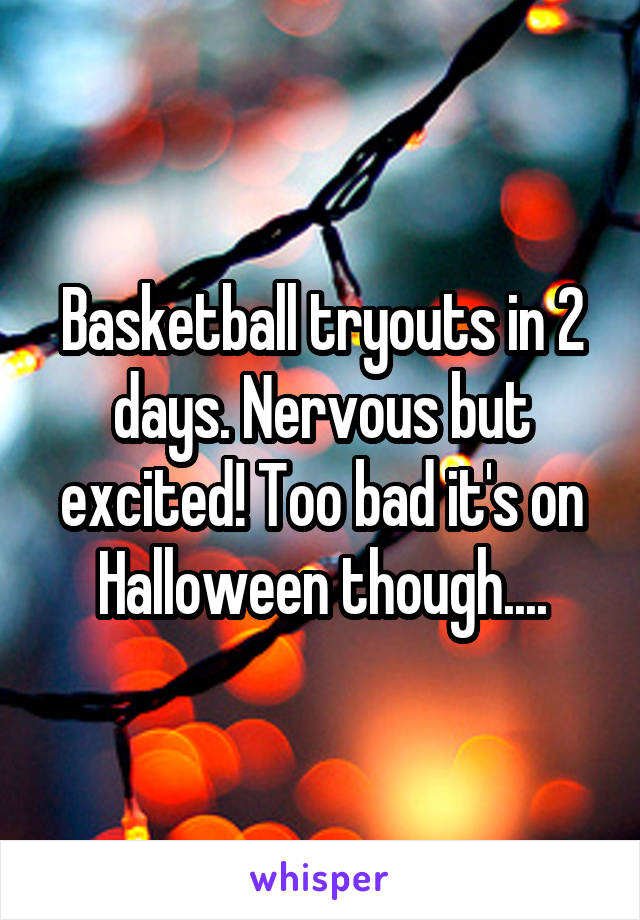 Basketball tryouts in 2 days. Nervous but excited! Too bad it's on Halloween though....