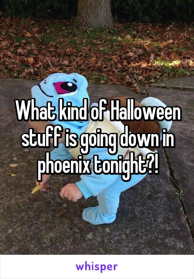 What kind of Halloween stuff is going down in phoenix tonight?!