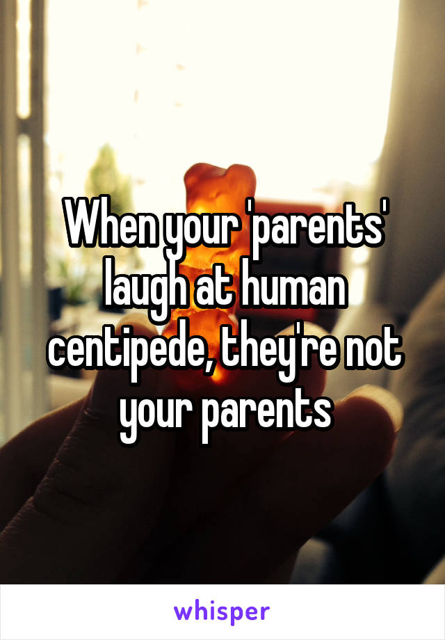 When your 'parents' laugh at human centipede, they're not your parents