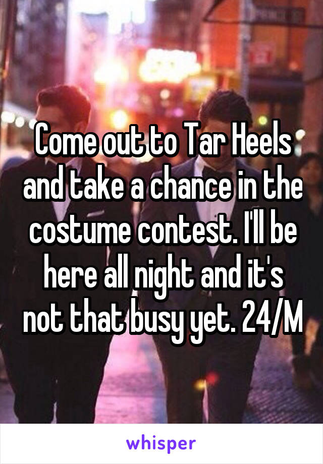 Come out to Tar Heels and take a chance in the costume contest. I'll be here all night and it's not that busy yet. 24/M