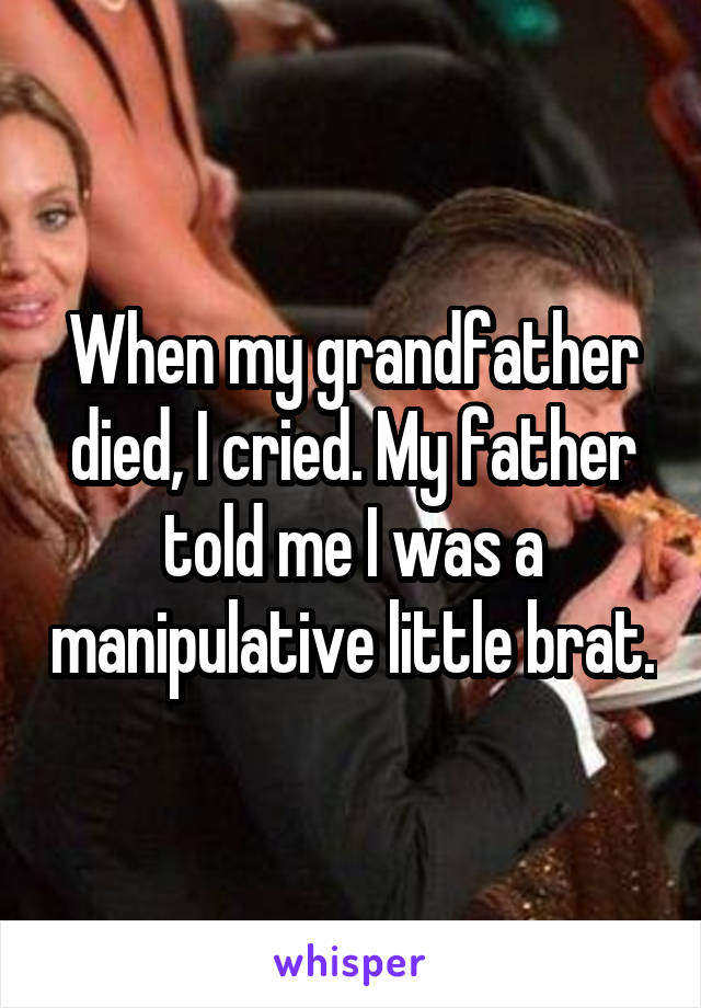 When my grandfather died, I cried. My father told me I was a manipulative little brat.