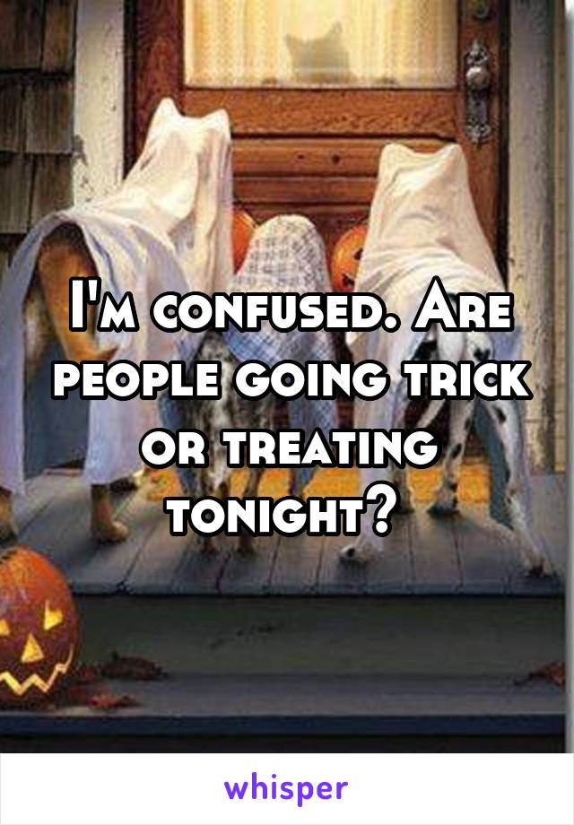 I'm confused. Are people going trick or treating tonight?