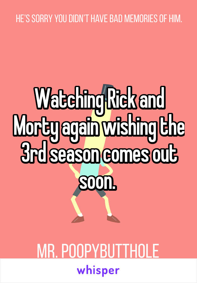 Watching Rick and Morty again wishing the 3rd season comes out soon.