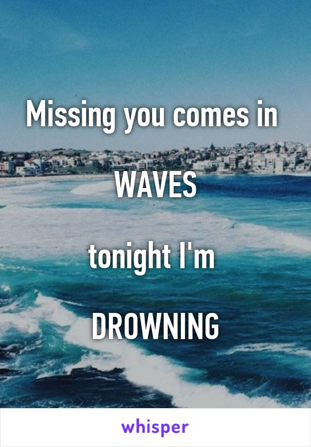 Missing you comes in   WAVES  tonight I'm   DROWNING