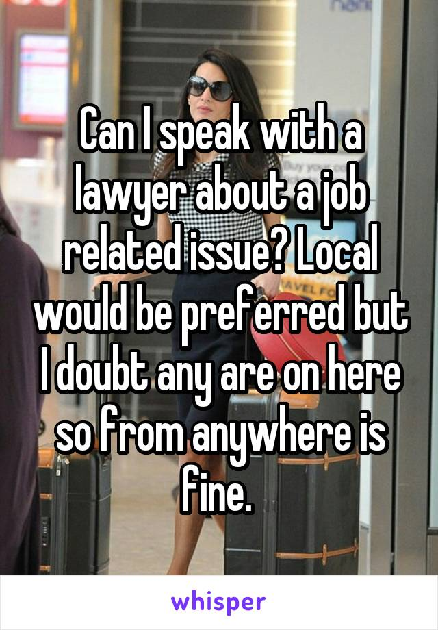 Can I speak with a lawyer about a job related issue? Local would be preferred but I doubt any are on here so from anywhere is fine.