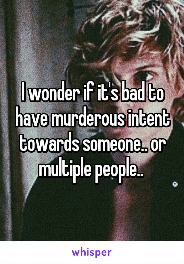 I wonder if it's bad to have murderous intent towards someone.. or multiple people..